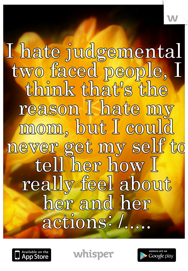 I hate judgemental two faced people, I think that's the reason I hate my mom, but I could never get my self to tell her how I really feel about her and her actions: /.....