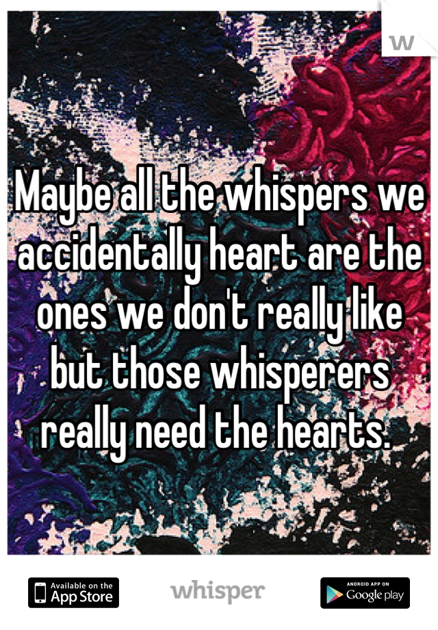 Maybe all the whispers we accidentally heart are the ones we don't really like but those whisperers really need the hearts.