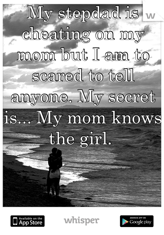 My stepdad is cheating on my mom but I am to scared to tell anyone. My secret is... My mom knows the girl.