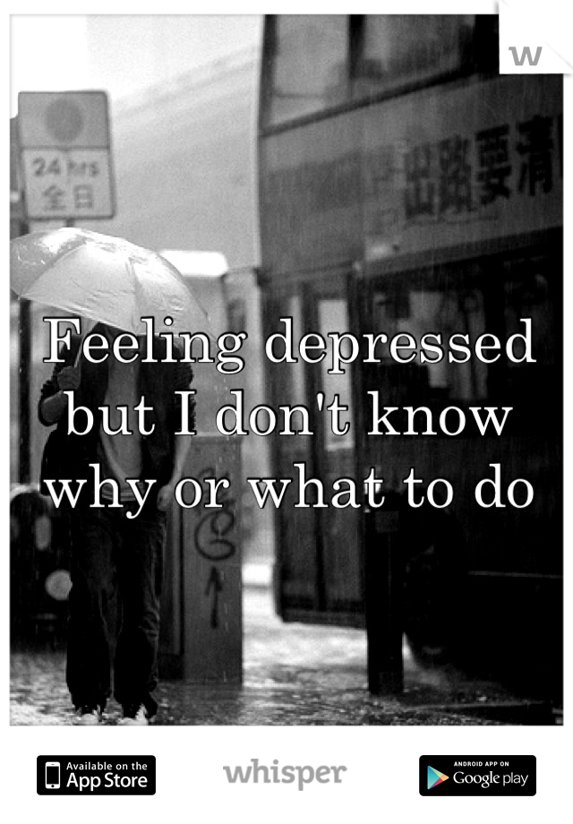 Feeling depressed but I don't know why or what to do