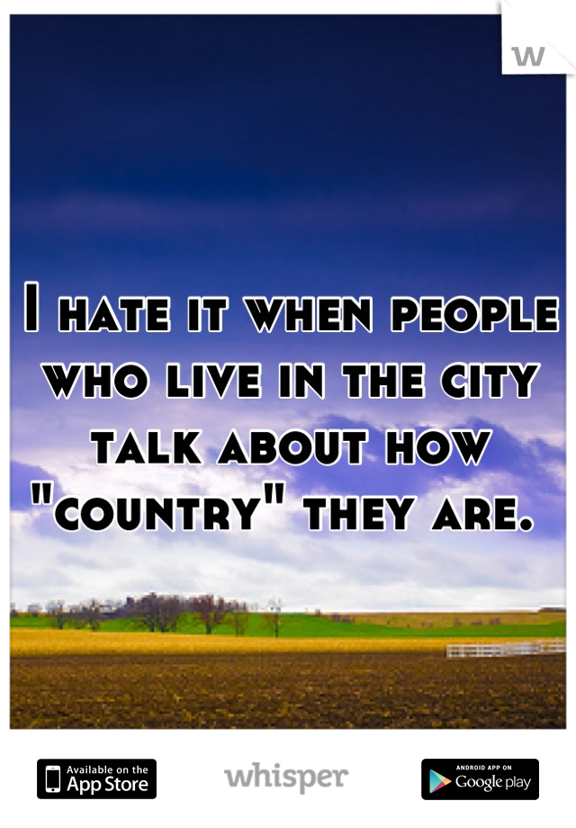 "I hate it when people who live in the city talk about how ""country"" they are."