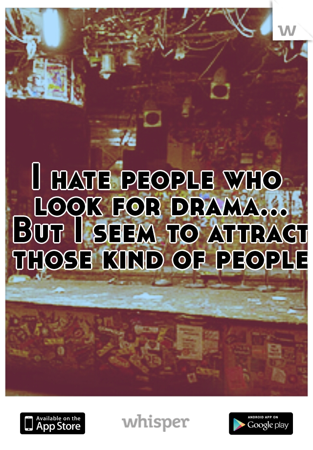 I hate people who look for drama... But I seem to attract those kind of people