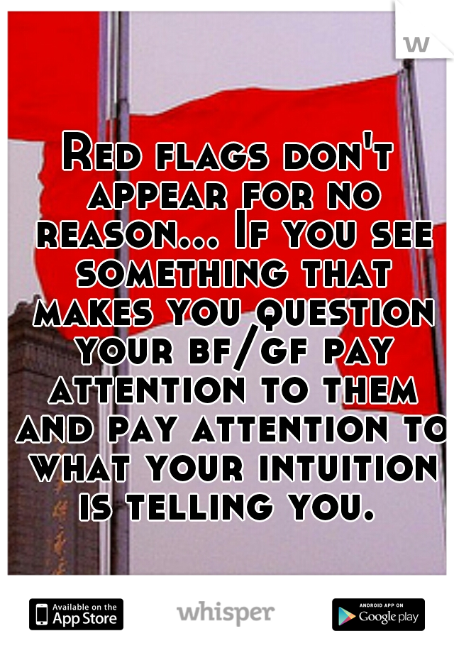 Red flags don't appear for no reason... If you see something that makes you question your bf/gf pay attention to them and pay attention to what your intuition is telling you.