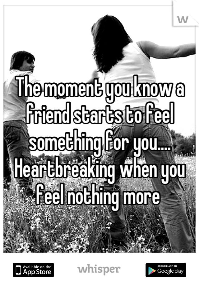 The moment you know a friend starts to feel something for you.... Heartbreaking when you feel nothing more