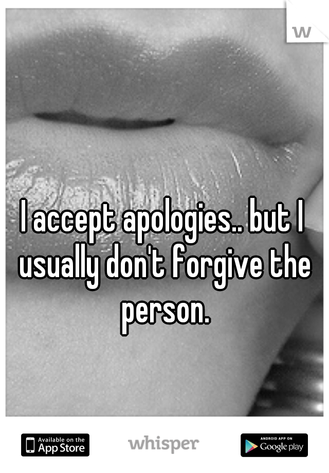 I accept apologies.. but I usually don't forgive the person.