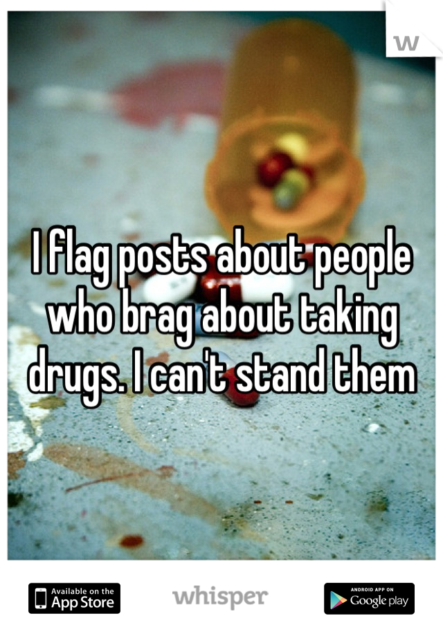 I flag posts about people who brag about taking drugs. I can't stand them
