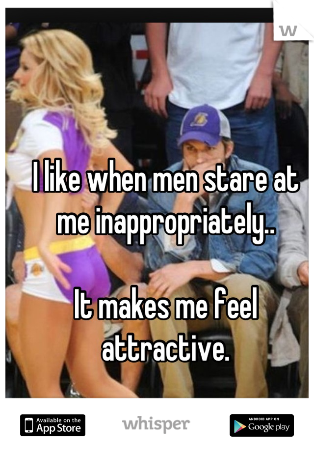 I like when men stare at me inappropriately..  It makes me feel attractive.