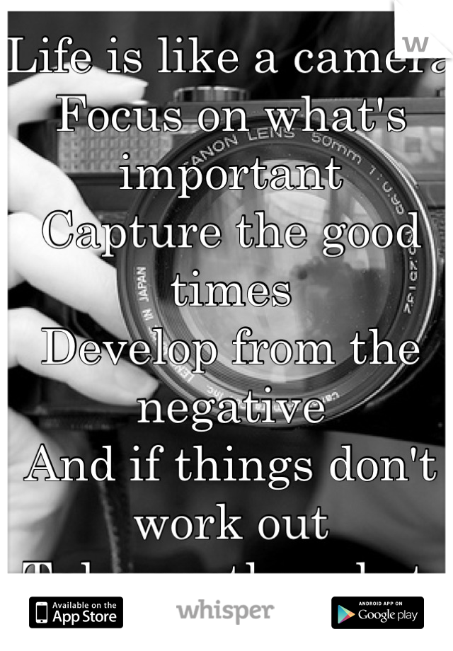 Life is like a camera  Focus on what's important Capture the good times Develop from the negative  And if things don't work out Take another shot