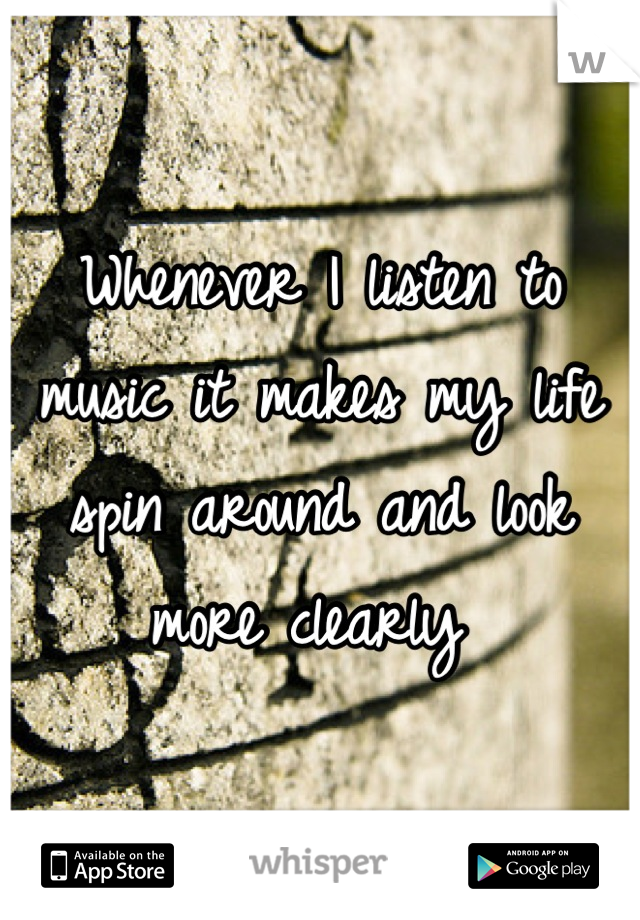 Whenever I listen to music it makes my life spin around and look more clearly