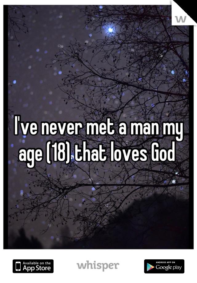 I've never met a man my age (18) that loves God