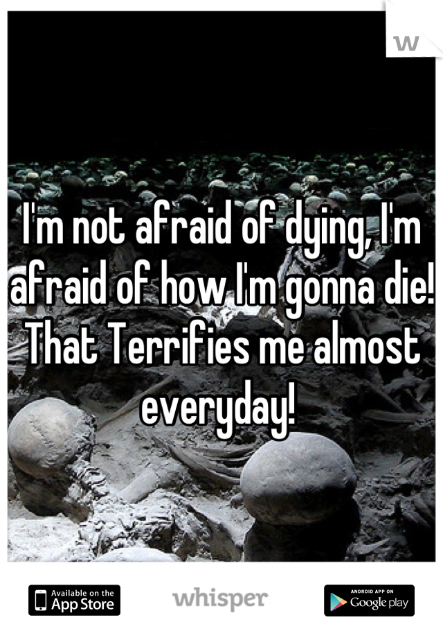 I'm not afraid of dying, I'm afraid of how I'm gonna die! That Terrifies me almost everyday!