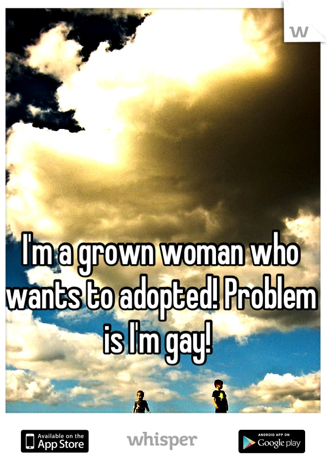I'm a grown woman who wants to adopted! Problem is I'm gay!