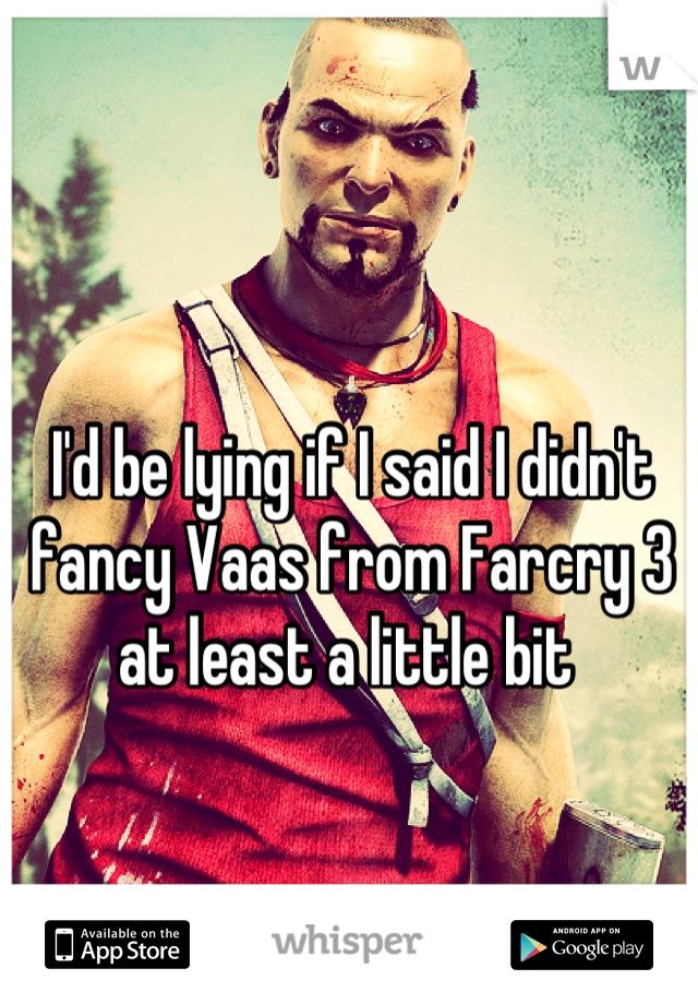 I'd be lying if I said I didn't fancy Vaas from Farcry 3 at least a little bit