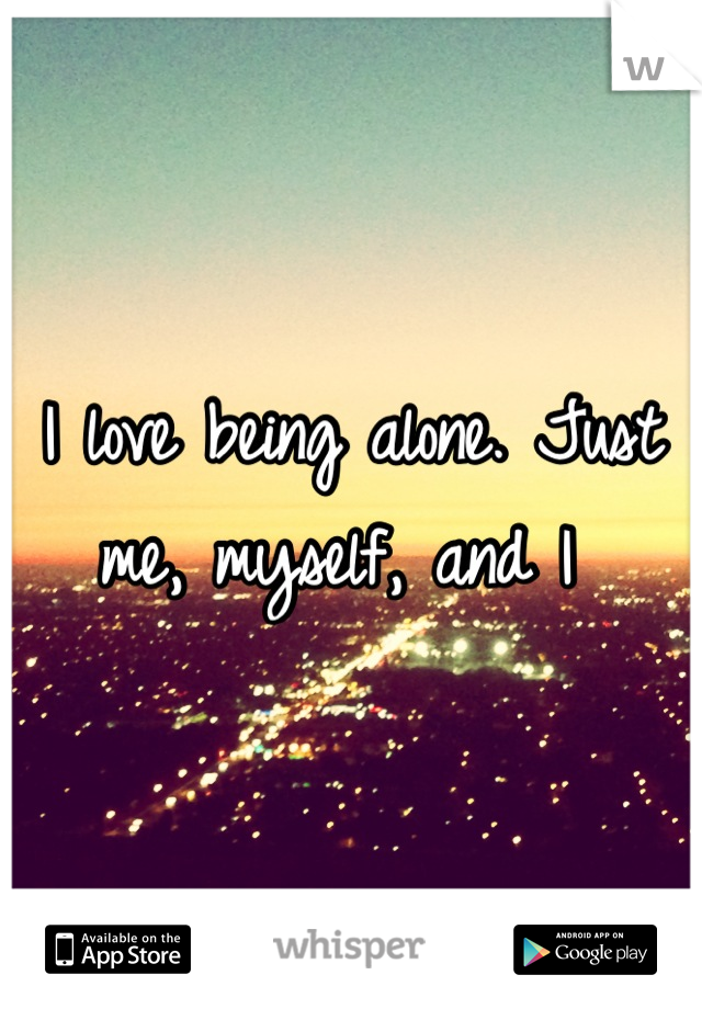 I love being alone. Just me, myself, and I