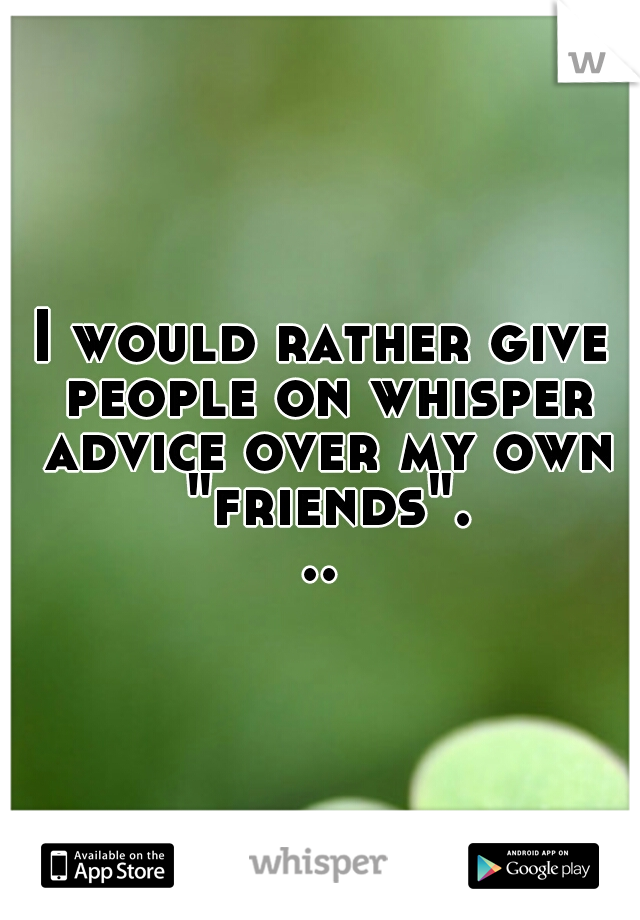 """I would rather give people on whisper advice over my own """"friends""""..."""