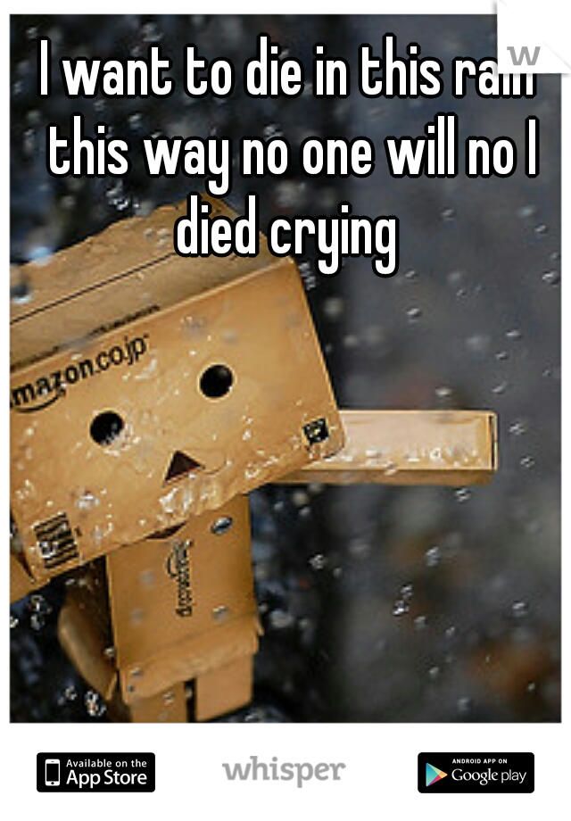 I want to die in this rain this way no one will no I died crying