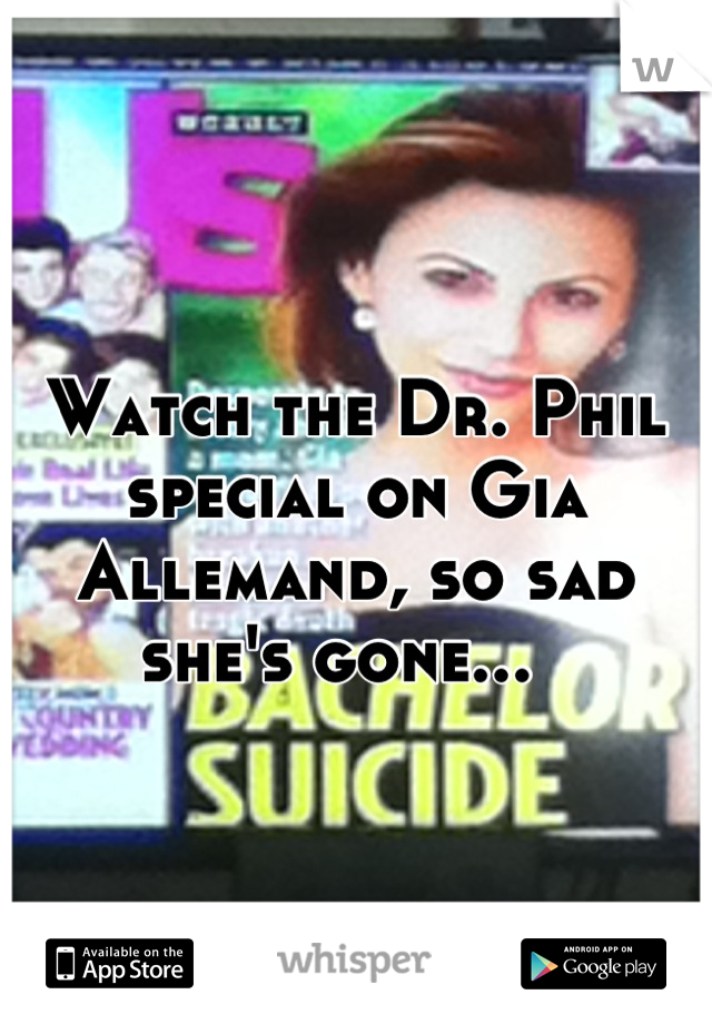 Watch the Dr. Phil special on Gia Allemand, so sad she's gone...