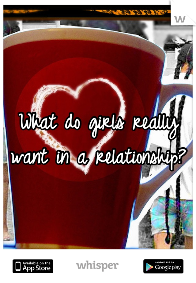 What do girls really want in a relationship?