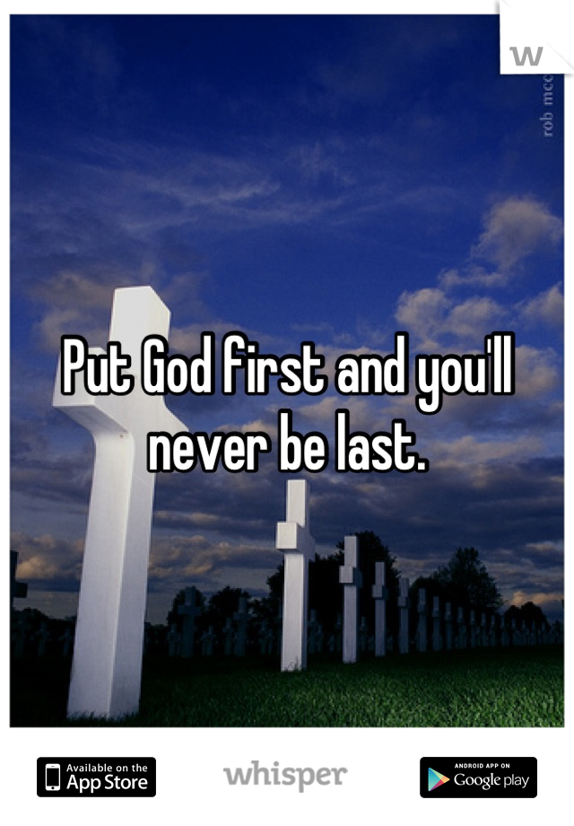 Put God first and you'll never be last.