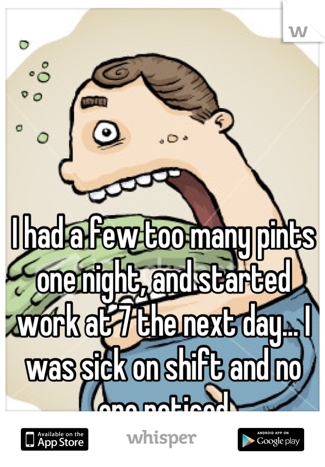 I had a few too many pints one night, and started work at 7 the next day... I was sick on shift and no one noticed