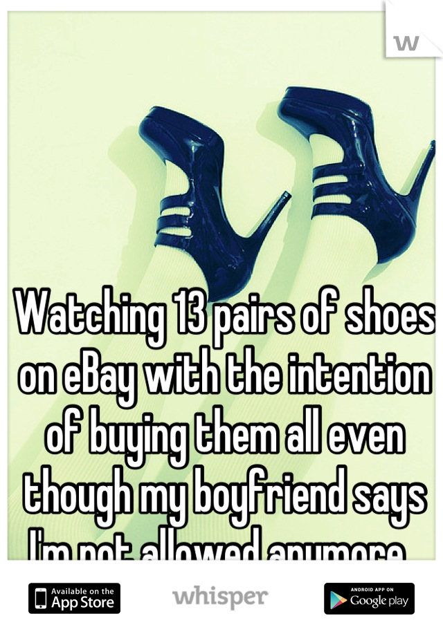 Watching 13 pairs of shoes on eBay with the intention of buying them all even though my boyfriend says I'm not allowed anymore.