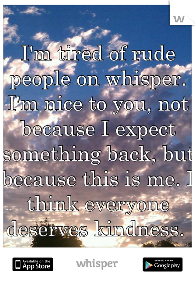 I'm tired of rude people on whisper. I'm nice to you, not because I expect something back, but because this is me. I think everyone deserves kindness.