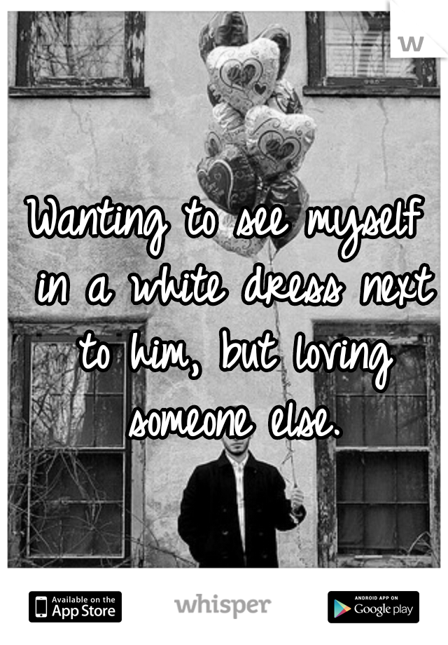 Wanting to see myself in a white dress next to him, but loving someone else.