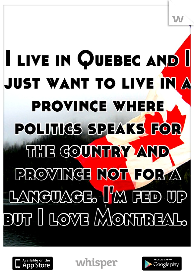 I live in Quebec and I just want to live in a province where politics speaks for the country and province not for a language. I'm fed up but I love Montreal.