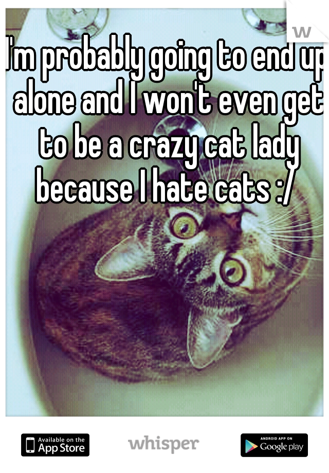 I'm probably going to end up alone and I won't even get to be a crazy cat lady because I hate cats :/