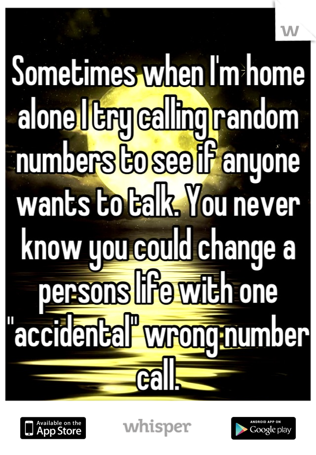 """Sometimes when I'm home alone I try calling random numbers to see if anyone wants to talk. You never know you could change a persons life with one """"accidental"""" wrong number call."""