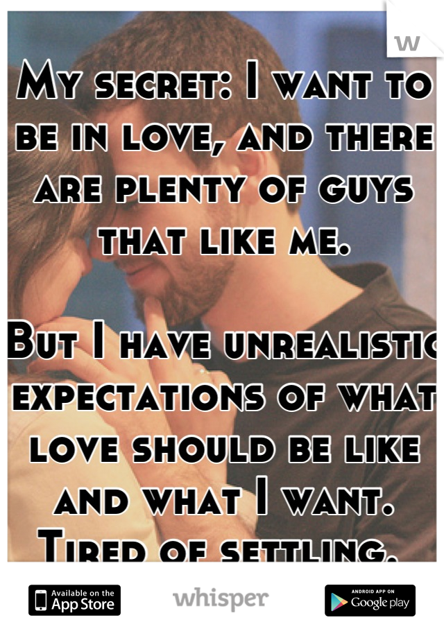 My secret: I want to be in love, and there are plenty of guys that like me.  But I have unrealistic expectations of what love should be like and what I want. Tired of settling.