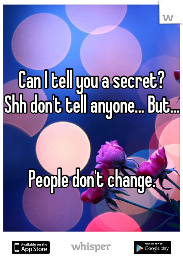 Can I tell you a secret?  Shh don't tell anyone... But...   People don't change.