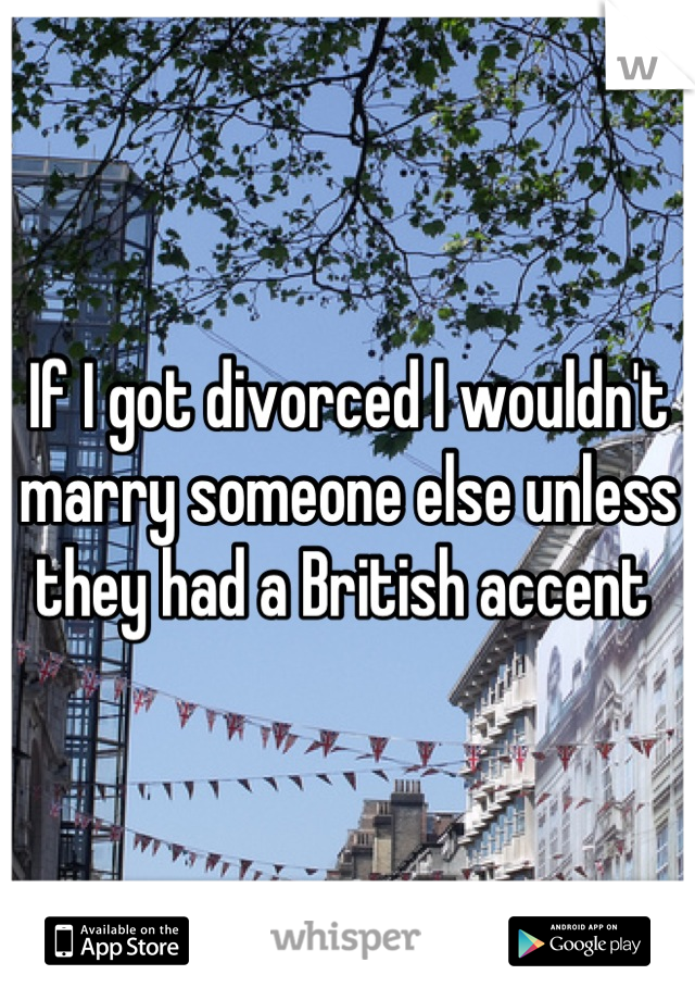 If I got divorced I wouldn't marry someone else unless they had a British accent