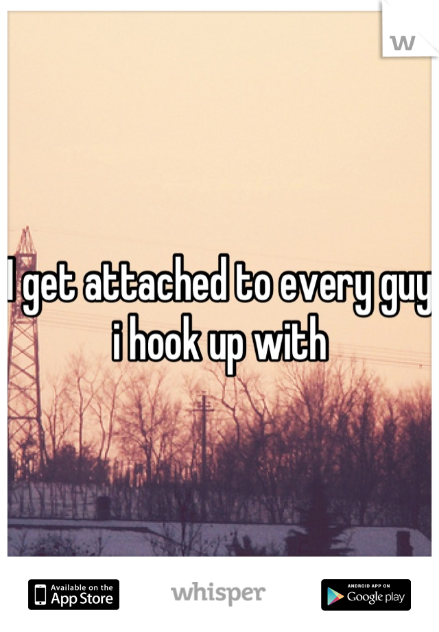 I get attached to every guy i hook up with