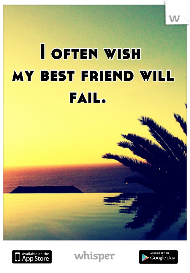 I often wish  my best friend will  fail.