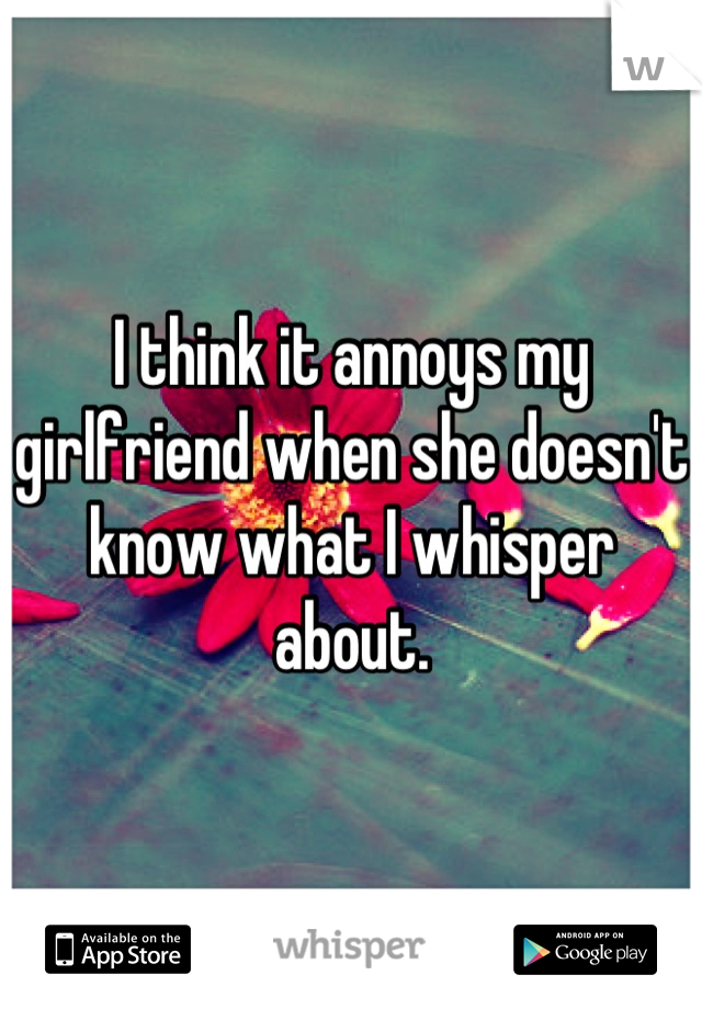 I think it annoys my girlfriend when she doesn't know what I whisper about.