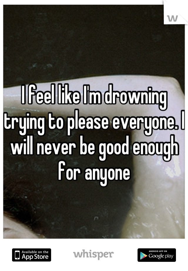 I feel like I'm drowning trying to please everyone. I will never be good enough for anyone
