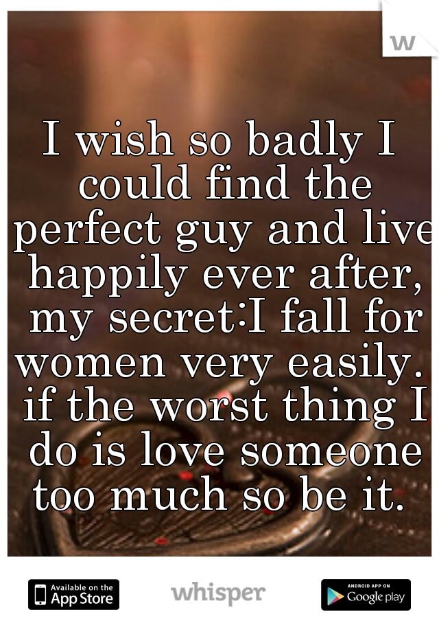 I wish so badly I could find the perfect guy and live happily ever after, my secret:I fall for women very easily.  if the worst thing I do is love someone too much so be it.