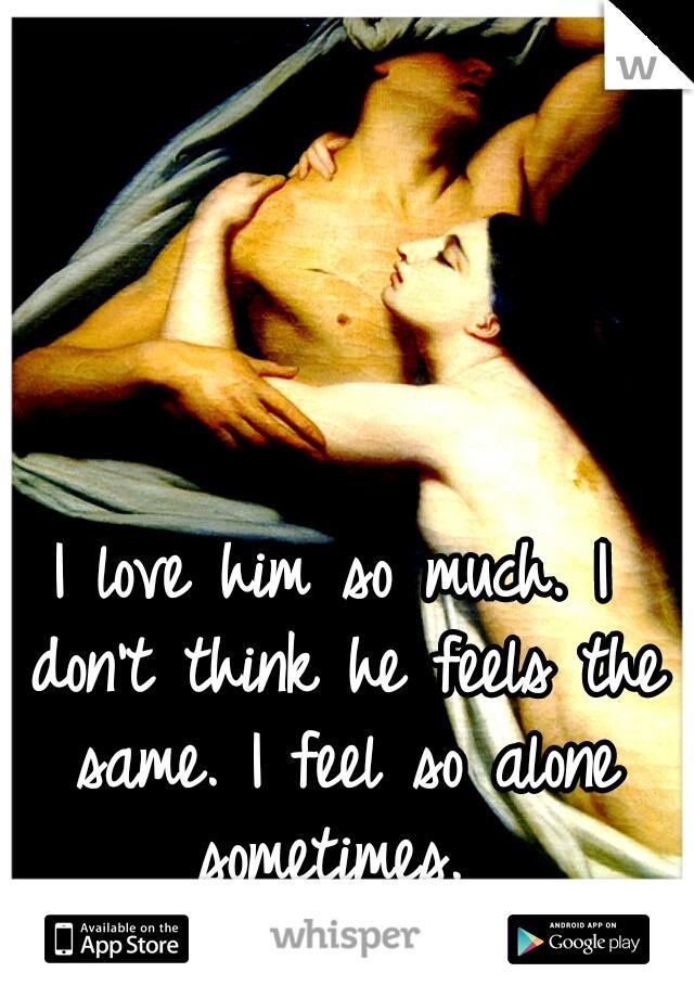 I love him so much. I don't think he feels the same. I feel so alone sometimes.