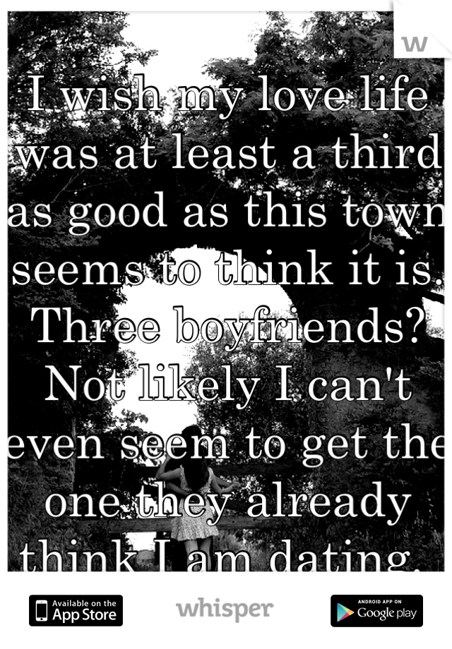 I wish my love life was at least a third as good as this town seems to think it is. Three boyfriends? Not likely I can't even seem to get the one they already think I am dating.