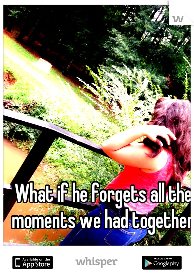 What if he forgets all the moments we had together ...............