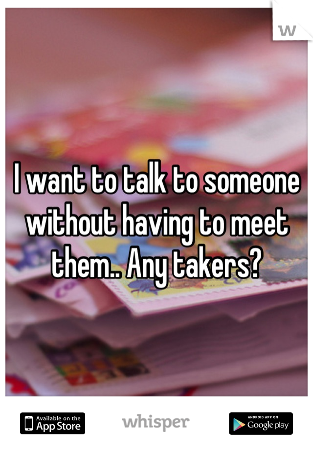 I want to talk to someone without having to meet them.. Any takers?