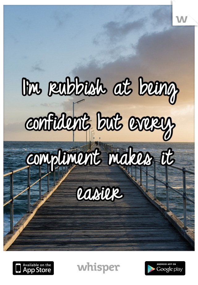 I'm rubbish at being confident but every compliment makes it easier
