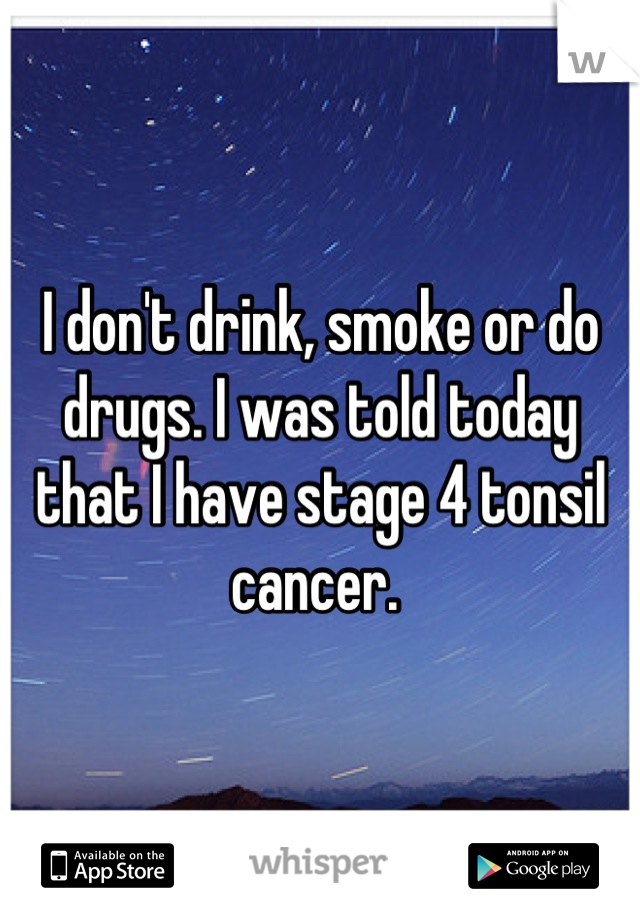 I don't drink, smoke or do drugs. I was told today that I have stage 4 tonsil cancer.
