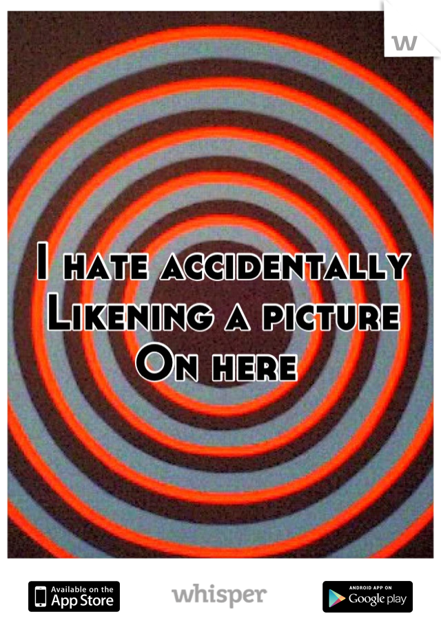 I hate accidentally  Likening a picture  On here