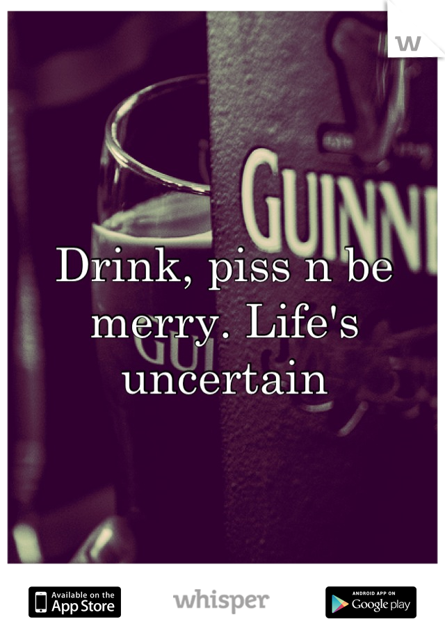 Drink, piss n be merry. Life's uncertain