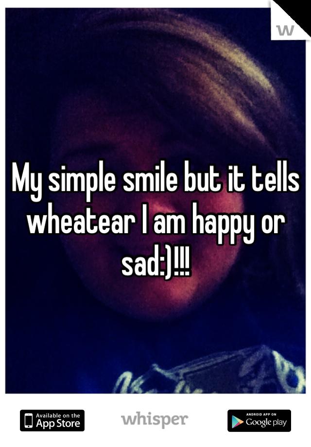My simple smile but it tells wheatear I am happy or sad:)!!!
