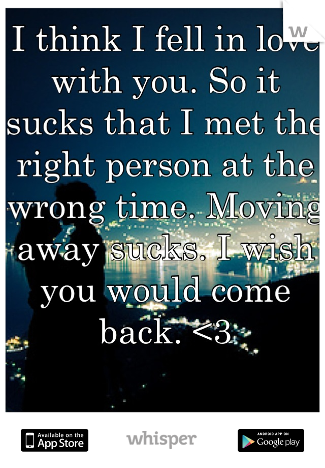 I think I fell in love with you. So it sucks that I met the right person at the wrong time. Moving away sucks. I wish you would come back. <3