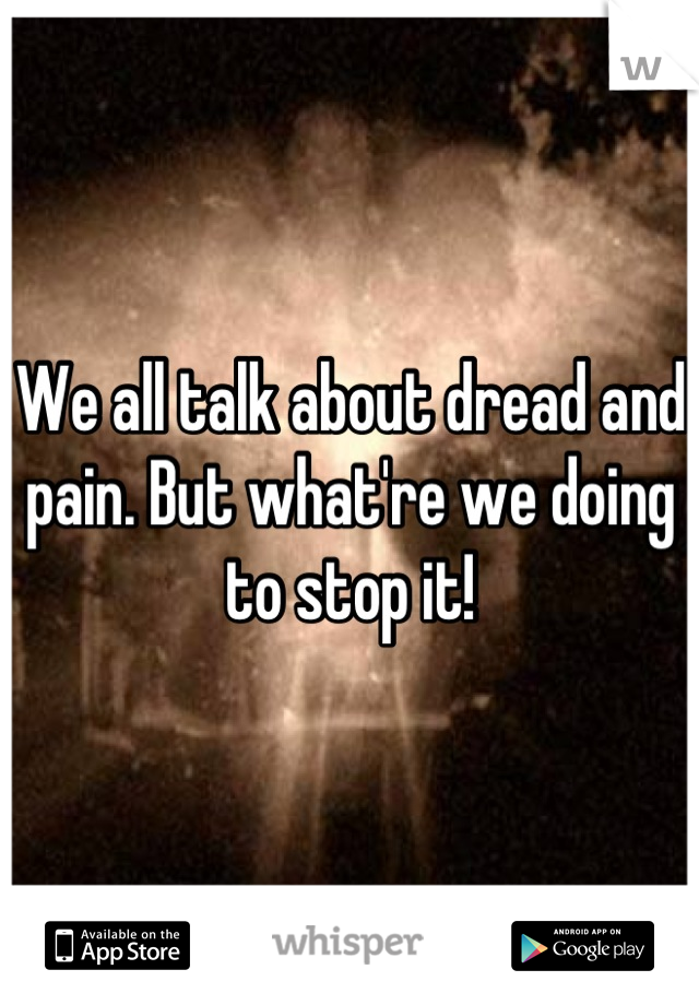 We all talk about dread and pain. But what're we doing to stop it!