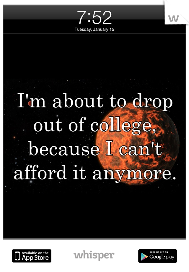 I'm about to drop out of college, because I can't afford it anymore.